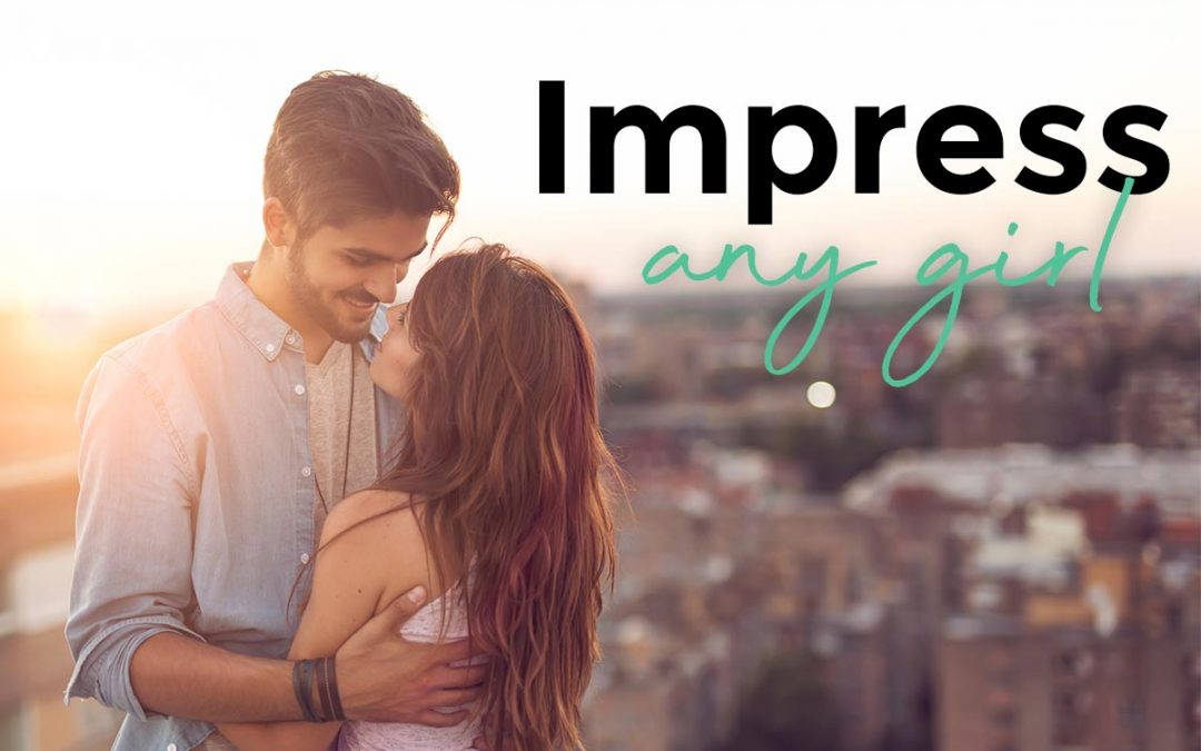 How to Impress a Girl – Controversial, yet effective tips